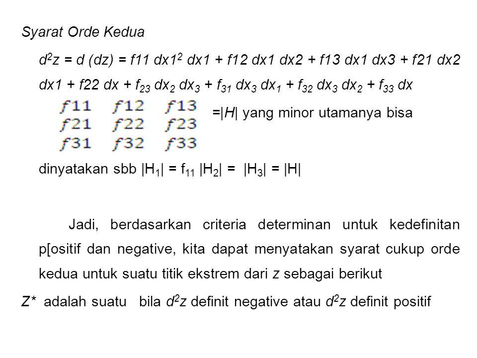 Syarat Orde Kedua d2z = d (dz) = f11 dx12 dx1 + f12 dx1 dx2 + f13 dx1 dx3 + f21 dx2 dx1 + f22 dx + f23 dx2 dx3 + f31 dx3 dx1 + f32 dx3 dx2 + f33 dx =|H| yang minor utamanya bisa dinyatakan sbb |H1| = f11 |H2| = |H3| = |H| Jadi, berdasarkan criteria determinan untuk kedefinitan p[ositif dan negative, kita dapat menyatakan syarat cukup orde kedua untuk suatu titik ekstrem dari z sebagai berikut Z* adalah suatu bila d2z definit negative atau d2z definit positif